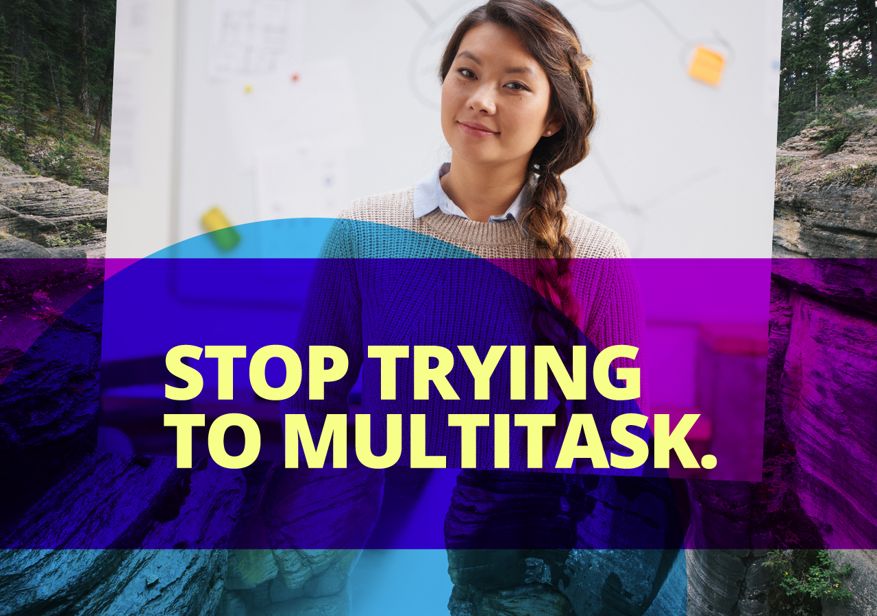 Multitasking doesn't exist, and trying to do it will just slow you down and decrease your performance. Focus wholly on one task at a time.